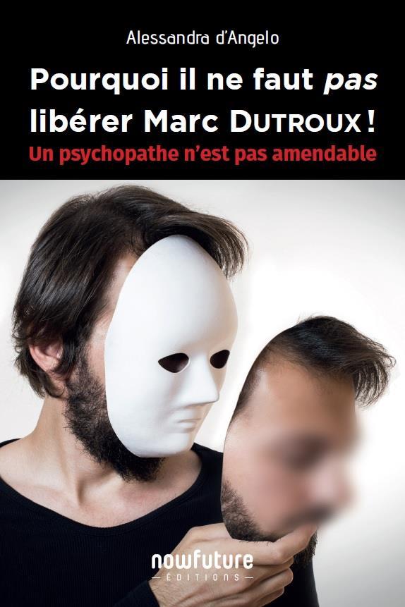 Pourquoi il ne faut pas libérer Marc Dutroux ! un psychopathe n'est pas amendable