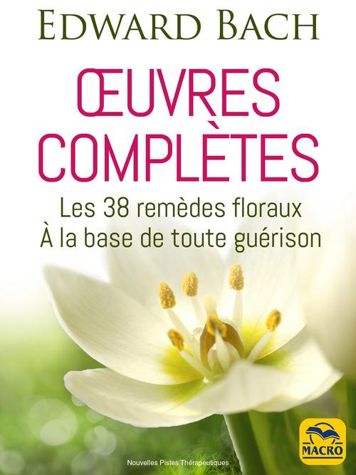 Edward Bach : oeuvres complètes ; les 38 remèdes floreaux de Bach à la base de toute guérison (2e édition)