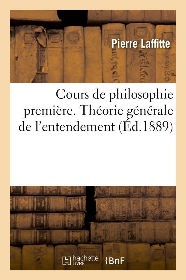 Cours de philosophie premiere. theorie generale de l'entendement