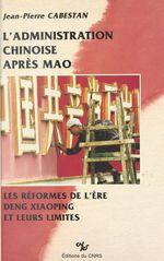 L'administration chinoise après Mao : les réformes de l'ère Deng Xiaoping et leurs limites  - Jean-Pierre Cabestan