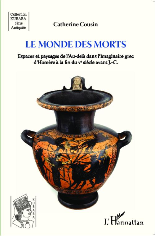 Monde des morts ; espaces et paysages de l'au delà dans l'imaginaire grec d'Homère à la fin du Ve siècle avant J.-C.