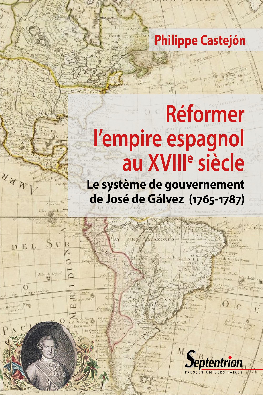 Reformer l'empire espagnol au XVIIIe siècle ; le système de gouvernement de José de Gálvez (1765-1787)