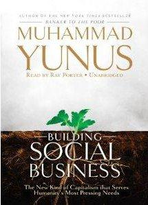 Building Social Business ; The New Kind of Capitalism That Serves Humanity's Most Pressing Needs