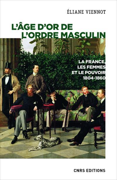 L'âge d'or de l'ordre masculin ; la France, les femmes et le pouvoir, 1804-1860
