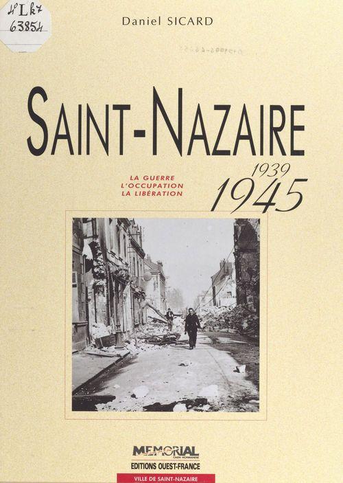 Saint-Nazaire, 1939-1945 : la guerre, l'Occupation, la Libération  - Claude Quetel  - Daniel Sicard