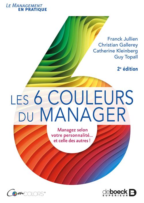Les 6 couleurs du manager ; managez selon votre personnalité... et celle des autres ! (2e édition)