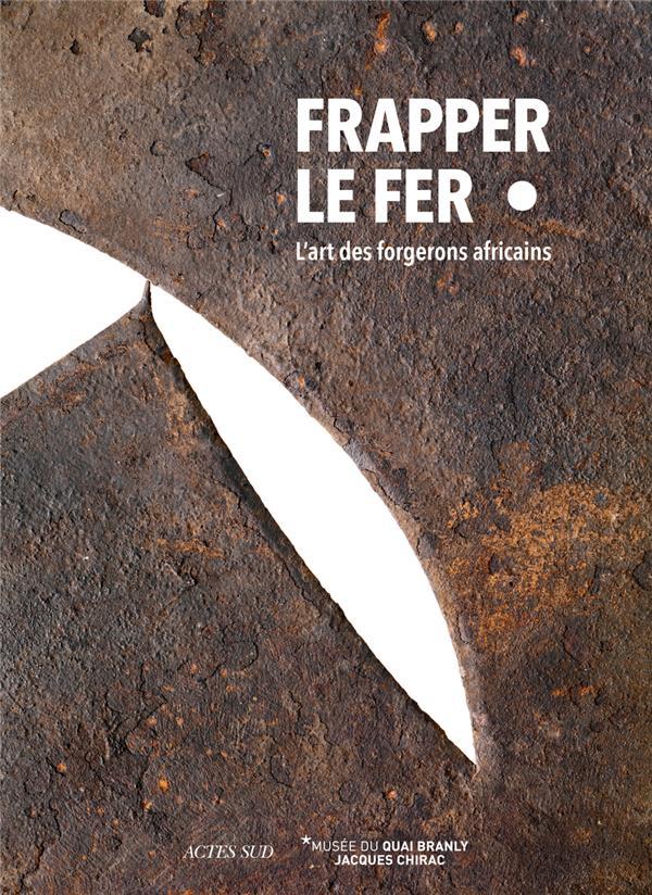 FRAPPER LE FER  -  L'ART DES FORGERONS AFRICAINS