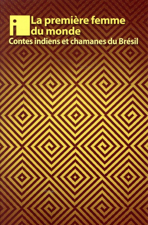 LA PREMIERE FEMME DU MONDE  -  ET AUTRES CONTES DES INDIENS DU BRESIL XXX