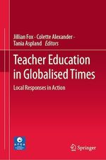 Teacher Education in Globalised Times  - Jillian Fox - Tania Aspland - Colette Alexander
