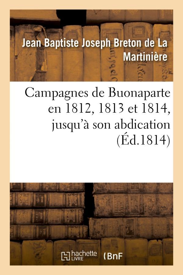 Campagnes de buonaparte en 1812, 1813 et 1814, jusqu'a son abdication - , d'apres les bulletins offi