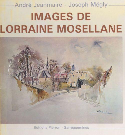 Images de Lorraine mosellane  - André Jeanmaire  - Joseph Mégly