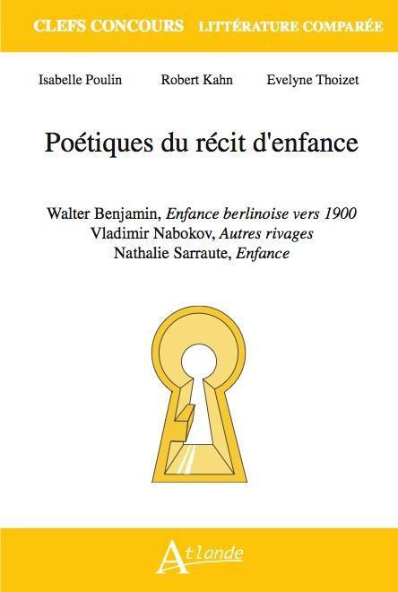 Poetique Du Recit D'Enfance ; Walter Benjamin, Enfance Berlinoise Vers 1900 ; Vladimir Nabokov, Autre Rivages ; Nathalie Sarraute, Enfances