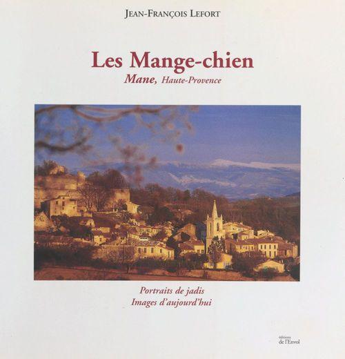 Les Mange-chien : Mane, Haute-Provence  - Jean-François Lefort