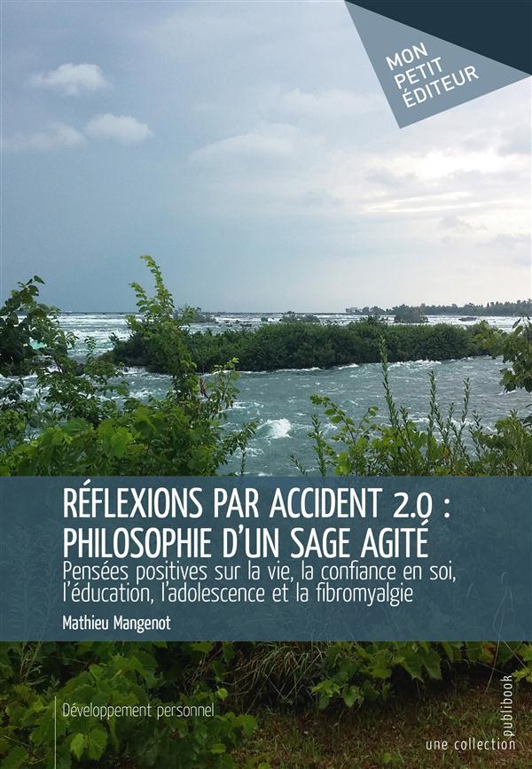 Réflexions par accident 2.0 ; philosophie d'un sage agité ; pensées positives sur la vie, la confiance en soi, l'éducation, l'adolescence et la fibromyalgie