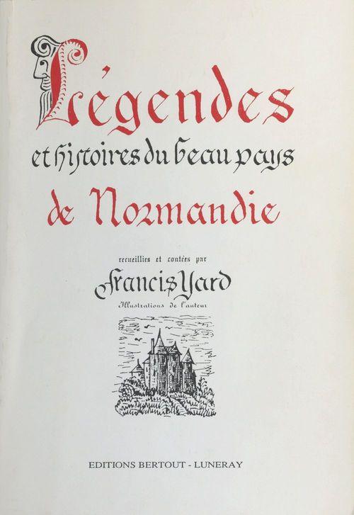 Légende et histoire du beau pays de Normandie  - Francis Yard