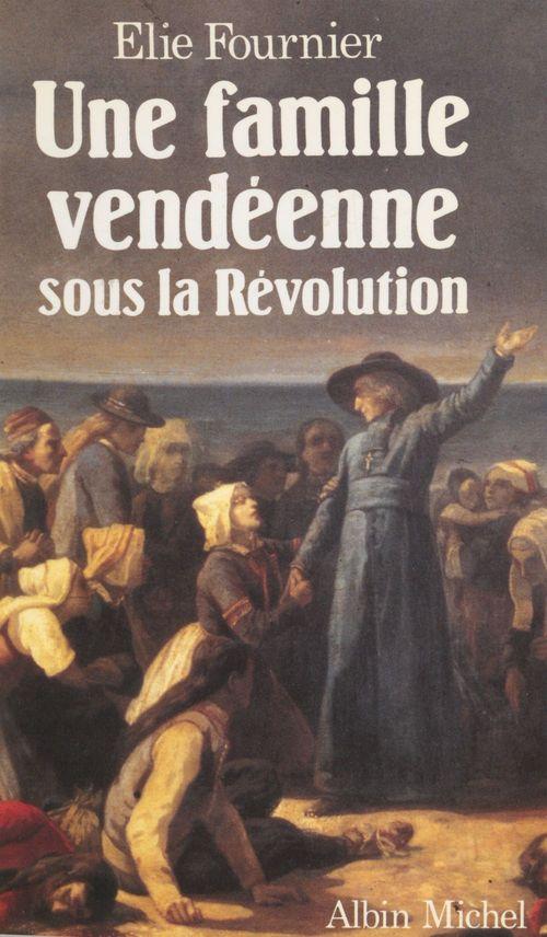 Une famille vendéenne sous la Révolution  - Élie Fournier