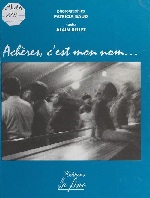 Achères, c'est mon nom  - Alain Bellet