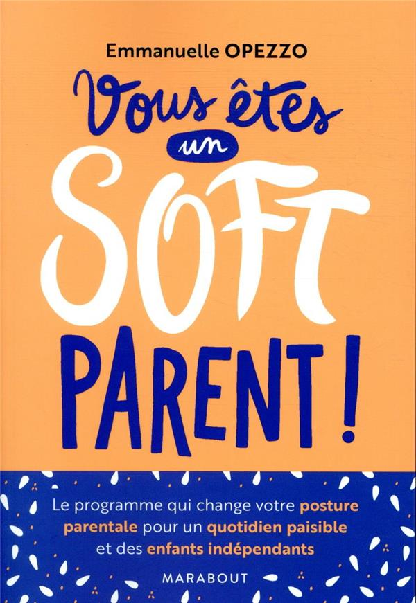 Vous êtes un soft parent ! ; le programme qui change votre posture parentale pour un quotidien paisible et des enfants indépendants
