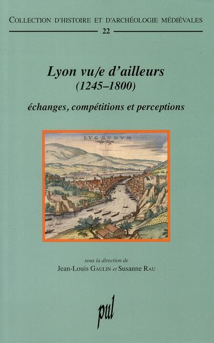Lyon vu/e d'ailleurs (1245-1800) ; échanges, compétitions et perceptions
