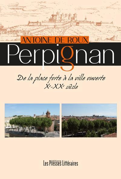 Perpignan ; de la place forte à la ville ouverte Xe - XXe siècle