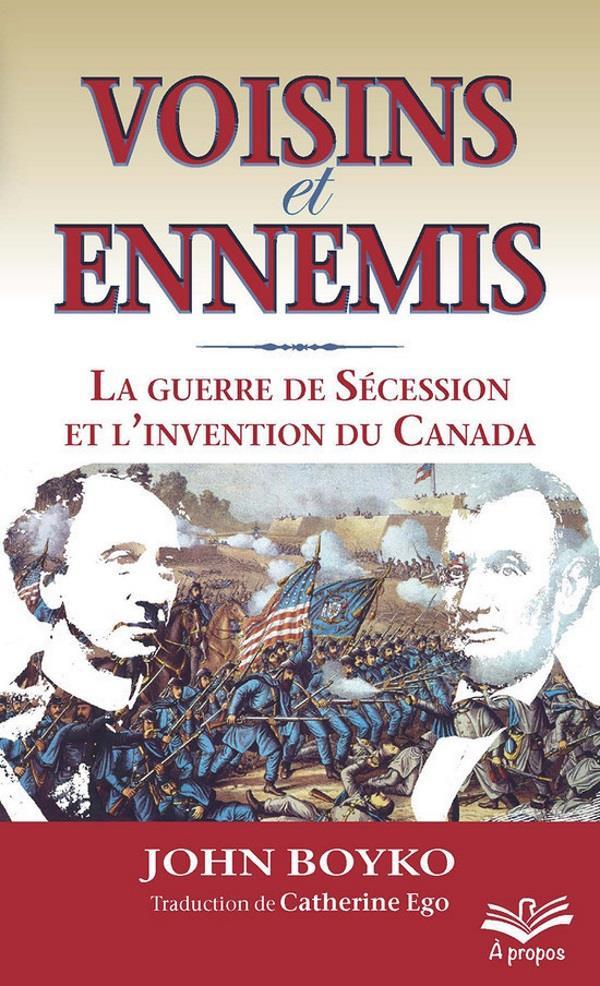 Voisins et ennemis ; la guerre de Sécession et l'invention du Canada