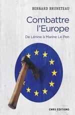 Combattre l'Europe. De Lénine à Marine Le Pen  - Bernard Bruneteau