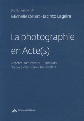 La photographie en acte(s) ; répéter, reproduire, représenter / transcrire, traduire, transmettre
