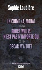 Vente Livre Numérique : Un crime (a)moral suivi de Bruce Willis n'est pas n'importe qui et Oscar m'a tuée  - Sophie Loubière