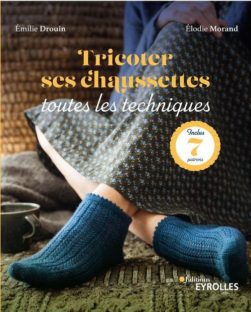 Tricoter ses chaussettes : toutes les techniques ; inclus : 7 patrons