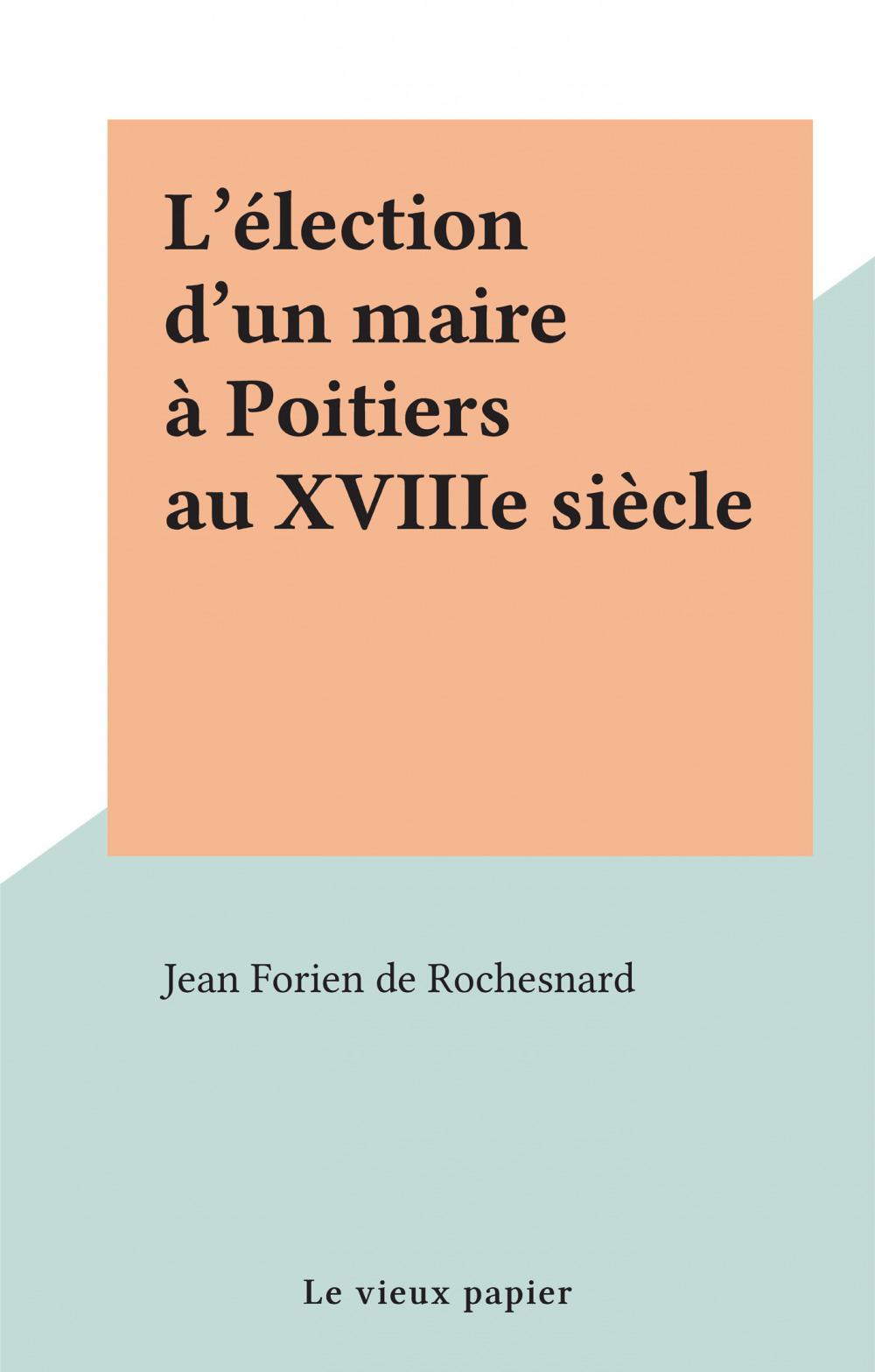 L'élection d'un maire à Poitiers au XVIIIe siècle  - Jean Forien de Rochesnard