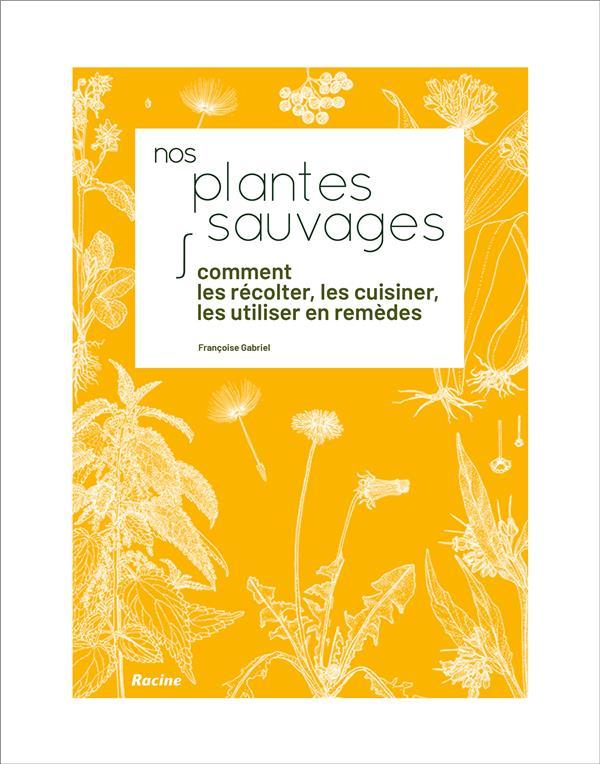 Nos plantes sauvages ; comment les récolter, les cuisiner, les utiliser en remèdes