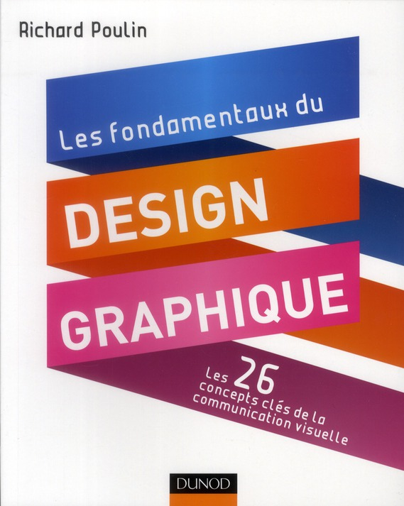 Les Fondamentaux Du Design Graphique ; Les 26 Concepts-Cles De La Communciation Visuelle ; 300 Realisations Analysees Et Commentees