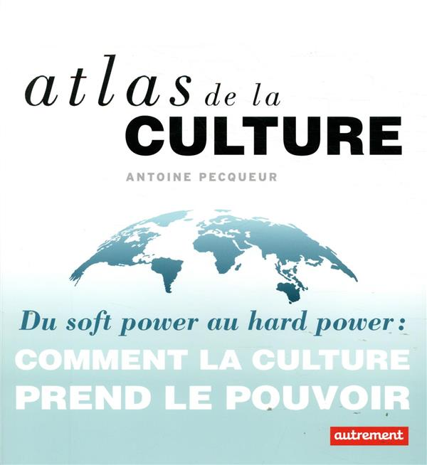 Atlas de la culture ; du soft power au hard power : comment la culture prend le pouvoir