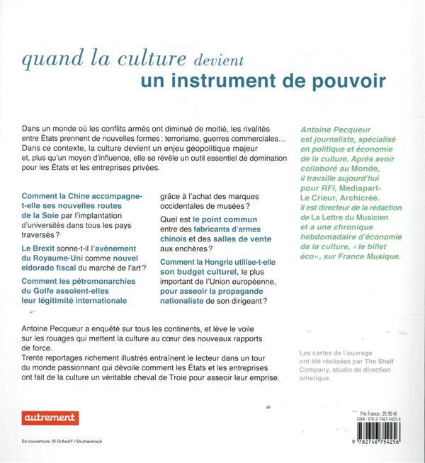 atlas de la culture ; du soft power au hard power : comment la culture prend le pouvoir