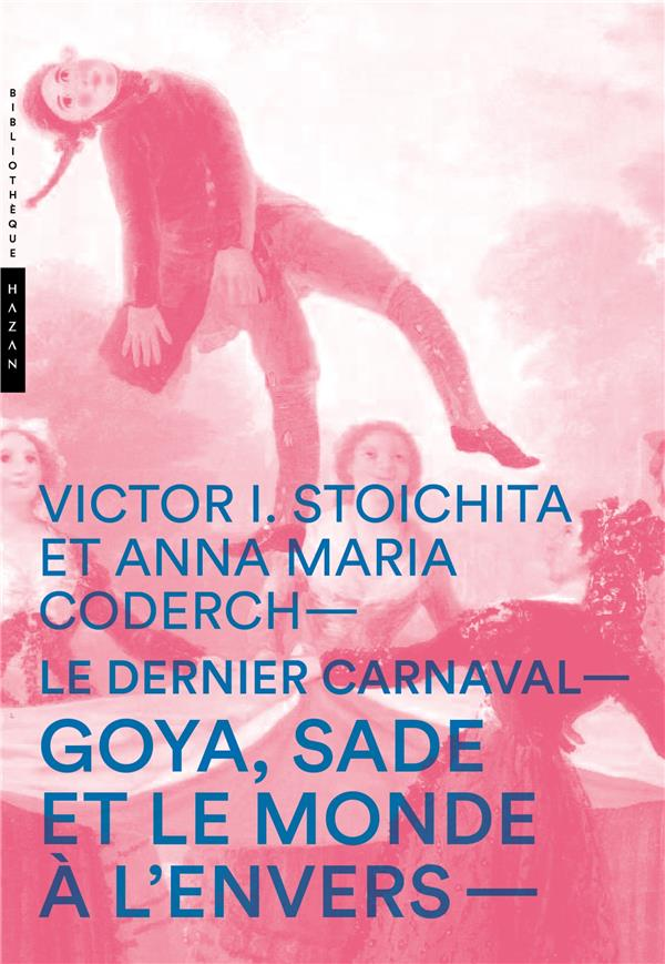 Le dernier carnaval ; Goya, Sade et le monde à l' envers