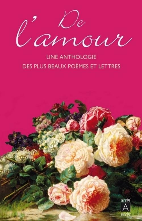 De l'amour : une anthologie des plus beaux poèmes et lettres