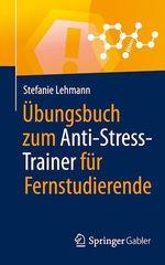 Ãoebungsbuch zum Anti-Stress-Trainer für Fernstudierende  - Stefanie Lehmann
