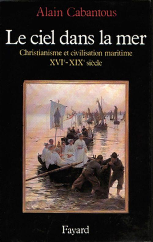 Le ciel dans la mer ; christianisme et civilisation maritime, XVe-XIXe siècle