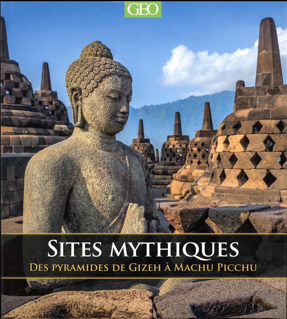 Sites mythiques ; des pyramides de Gizeh au Machu Picchu