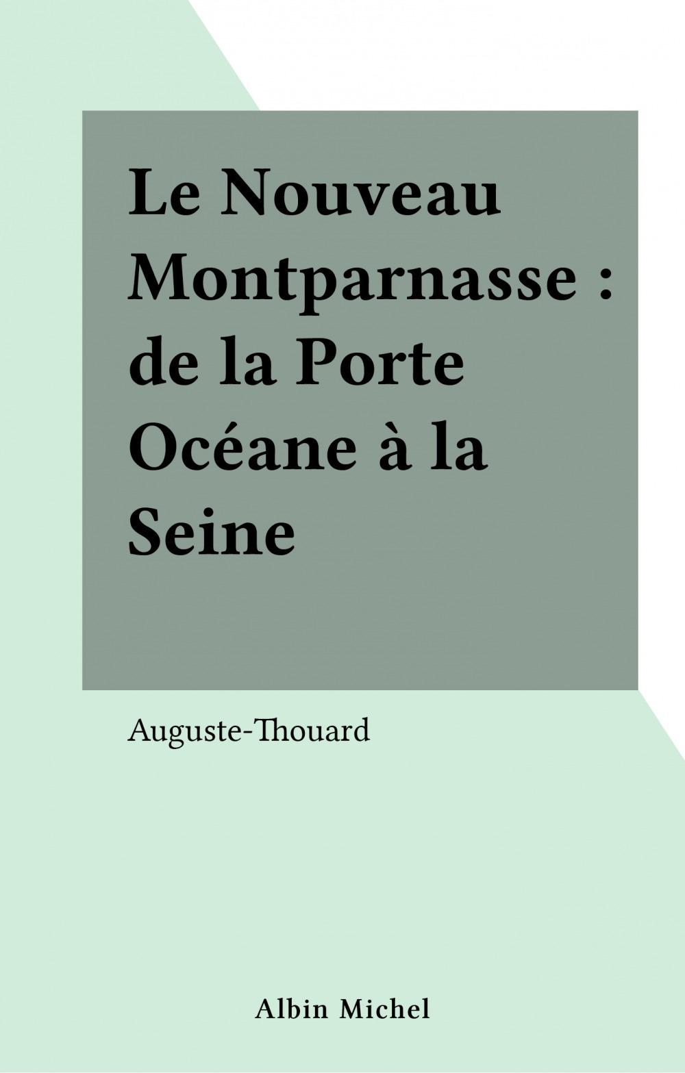 Le Nouveau Montparnasse : de la Porte Océane à la Seine  - Auguste-Thouard