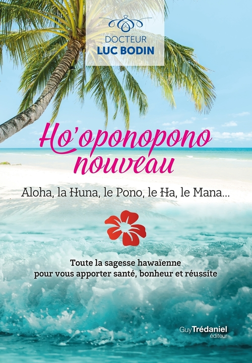 Ho'oponopono nouveau ; aloha, la huna, le pono, le ha, le mana... toute la sagesse hawaïenne pour vous apporter santé, bonheur et réussite