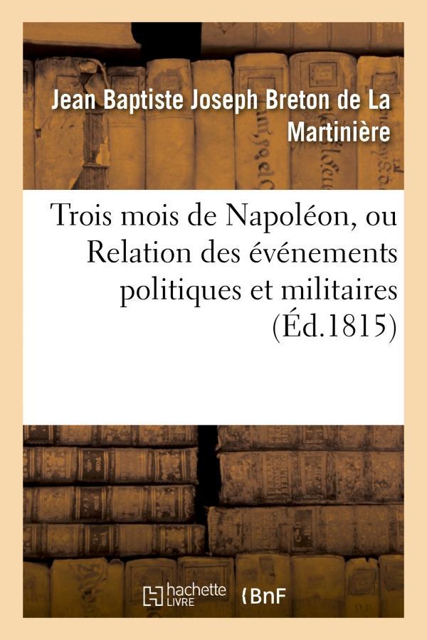 Trois mois de napoleon, ou relation des evenemens politiques et militaires (ed.1815) - qui ont amene