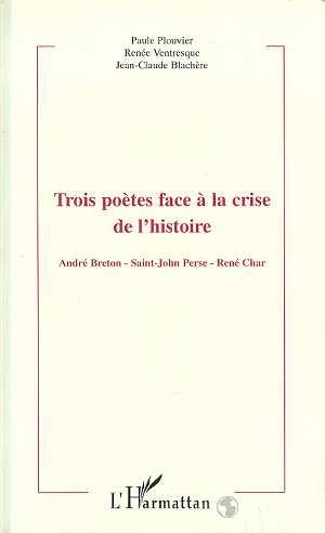 Trois poetes face a la crise de l'histoire - andre breton - saint-john parse - rene char