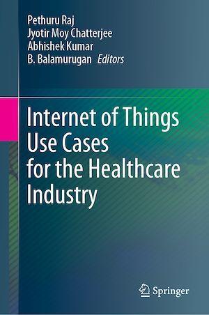 Internet of Things Use Cases for the Healthcare Industry  - Jyotir Moy Chatterjee  - Kumar Abhishek  - Pethuru Raj  - B. Balamurugan