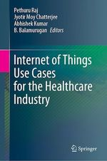 Internet of Things Use Cases for the Healthcare Industry  - Jyotir Moy Chatterjee - Pethuru Raj - B. Balamurugan - Kumar Abhishek