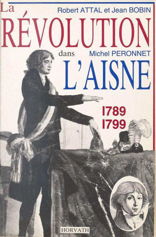 La Révolution dans l'Aisne : 1789-1799  - Robert Attal  - Michel Péronnet