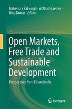 Open Markets, Free Trade and Sustainable Development  - Mahendra Pal Singh - Niraj Kumar - Wolfram Cremer