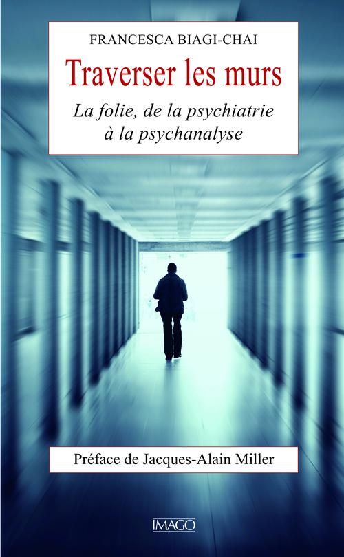 Traverser les murs ; la folie, de la psychiatrie à la psychanalyse