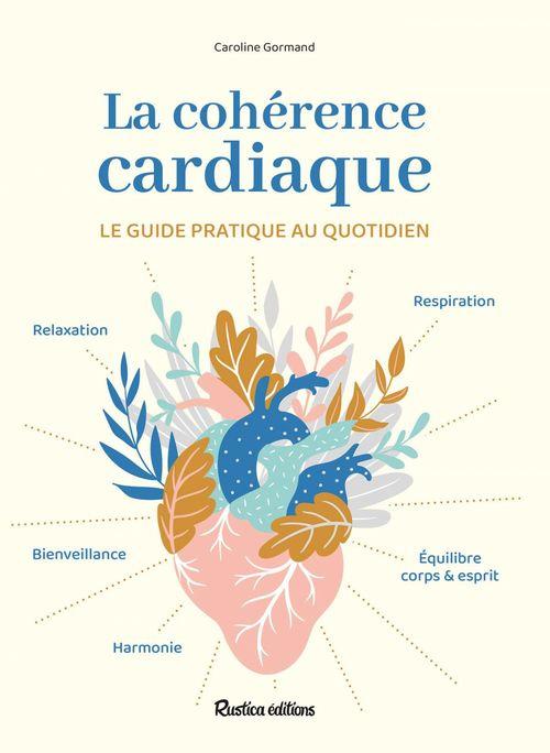 La cohérence cardiaque ; le guide pratique au quotidien