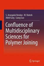 Confluence of Multidisciplinary Sciences for Polymer Joining  - Liang Gao - M. Natesh - S. Arungalai Vendan - Akhil Garg